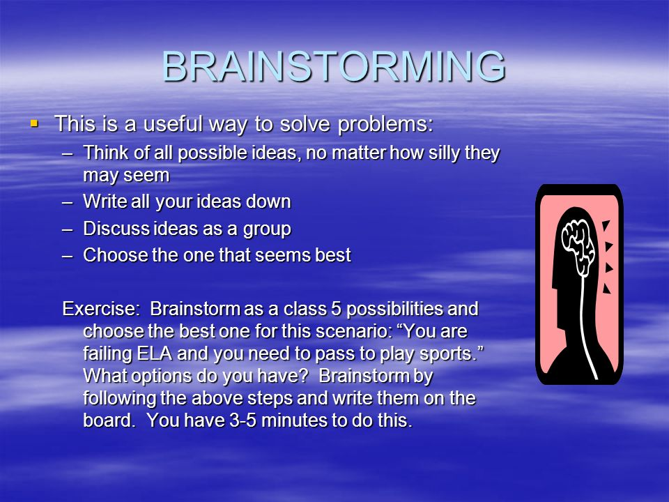 BRAINSTORMING This is a useful way to solve problems: