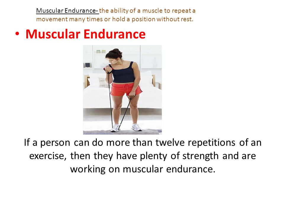 Muscular Endurance- the ability of a muscle to repeat a movement many times or hold a position without rest.