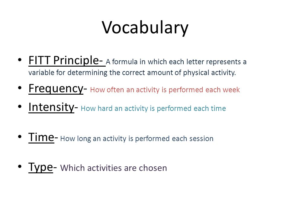 Vocabulary FITT Principle- A formula in which each letter represents a variable for determining the correct amount of physical activity.