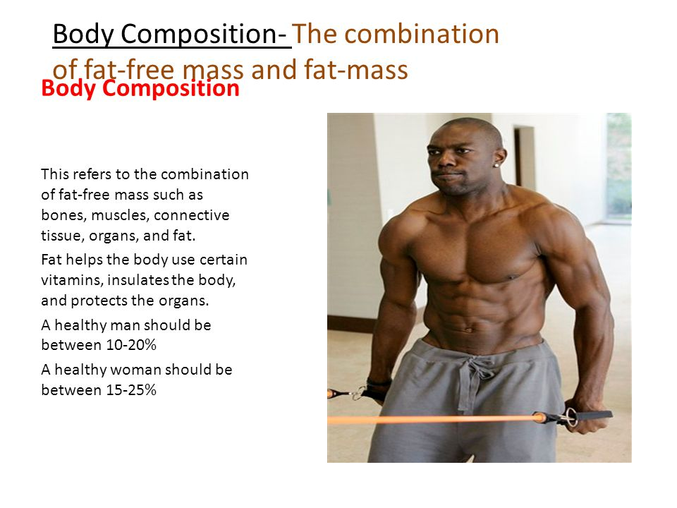 Body Composition- The combination of fat-free mass and fat-mass