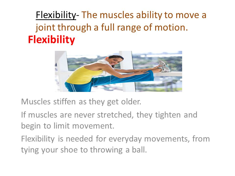 Flexibility Flexibility- The muscles ability to move a joint through a full range of motion. Muscles stiffen as they get older.
