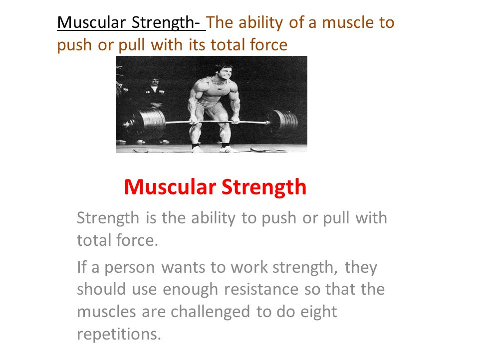Muscular Strength- The ability of a muscle to push or pull with its total force