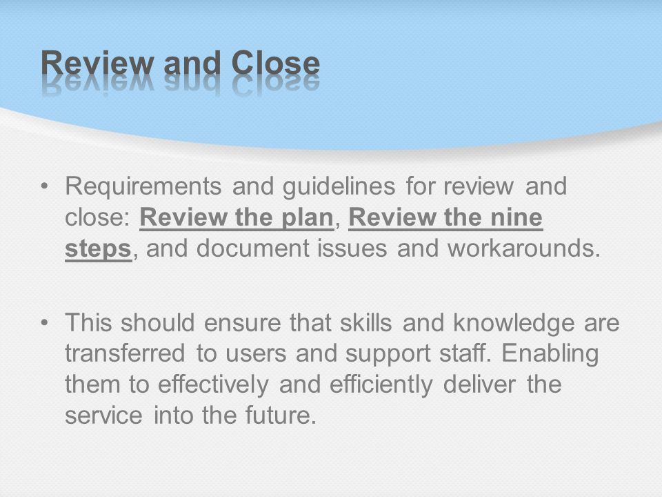 Review and Close Requirements and guidelines for review and close: Review the plan, Review the nine steps, and document issues and workarounds.