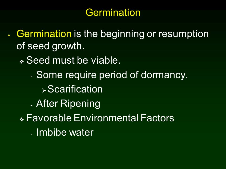 Germination Germination is the beginning or resumption of seed growth. Seed must be viable. Some require period of dormancy.