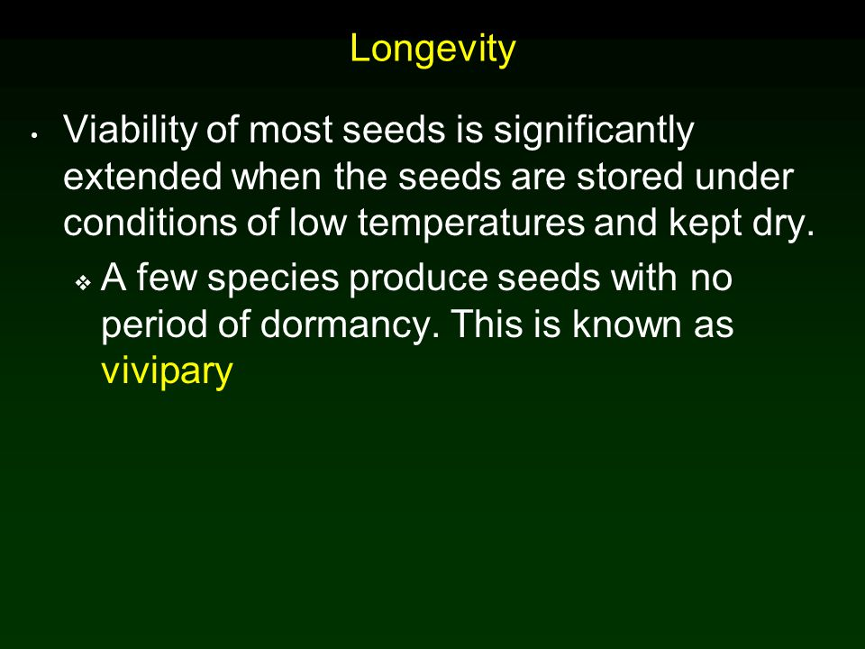 Longevity Viability of most seeds is significantly extended when the seeds are stored under conditions of low temperatures and kept dry.