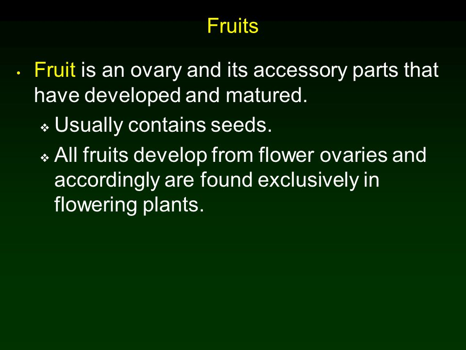 Fruits Fruit is an ovary and its accessory parts that have developed and matured. Usually contains seeds.