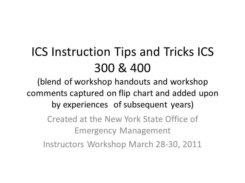 ICS Instruction Tips and Tricks ICS 300 & 400 (blend of workshop handouts  and workshop comments captured on flip chart and added upon by experiences  of