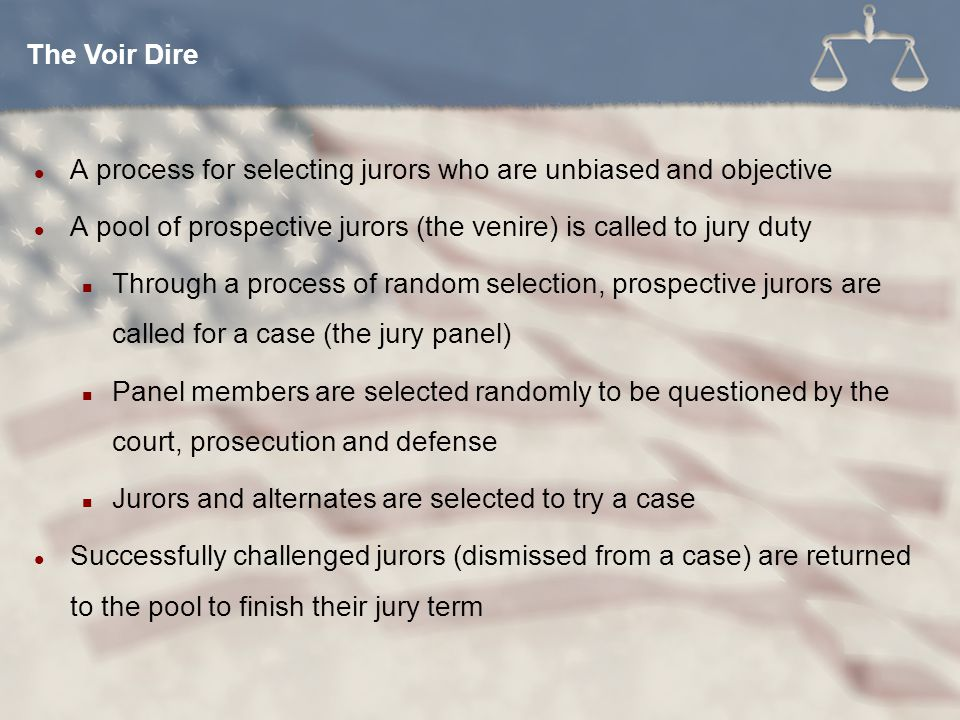 The Voir Dire A process for selecting jurors who are unbiased and objective. A pool of prospective jurors (the venire) is called to jury duty.