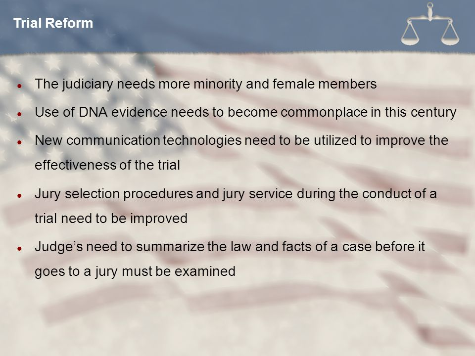 Trial Reform The judiciary needs more minority and female members. Use of DNA evidence needs to become commonplace in this century.