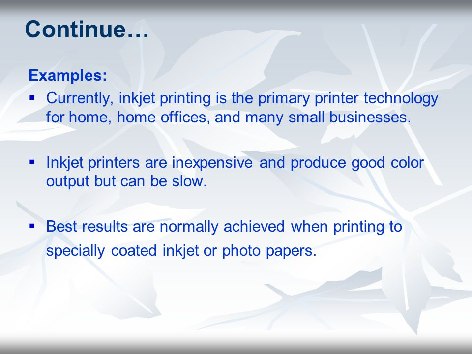 Continue… Examples: Currently, inkjet printing is the primary printer technology for home, home offices, and many small businesses.