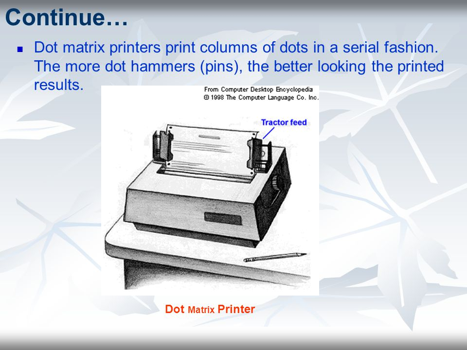 Continue… Dot matrix printers print columns of dots in a serial fashion. The more dot hammers (pins), the better looking the printed results.