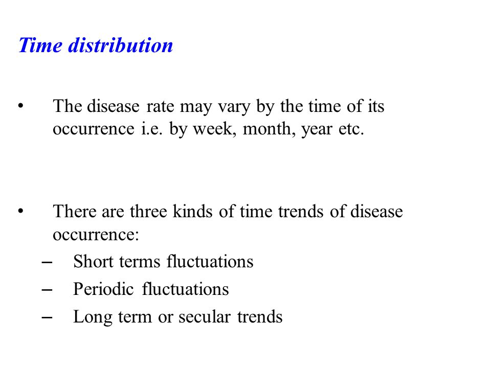 Time distribution The disease rate may vary by the time of its occurrence i.e. by week, month, year etc.