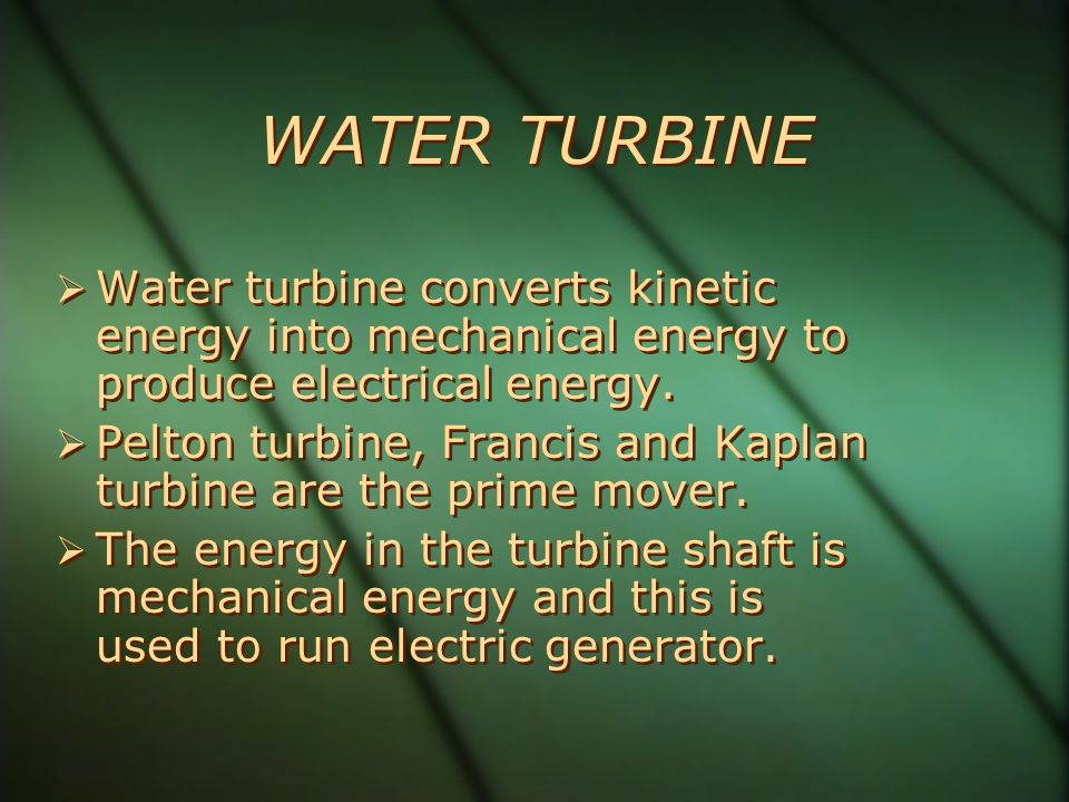 WATER TURBINE Water turbine converts kinetic energy into mechanical energy to produce electrical energy.