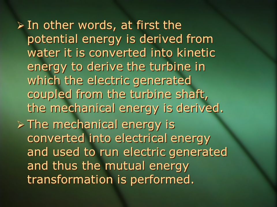 In other words, at first the potential energy is derived from water it is converted into kinetic energy to derive the turbine in which the electric generated coupled from the turbine shaft, the mechanical energy is derived.
