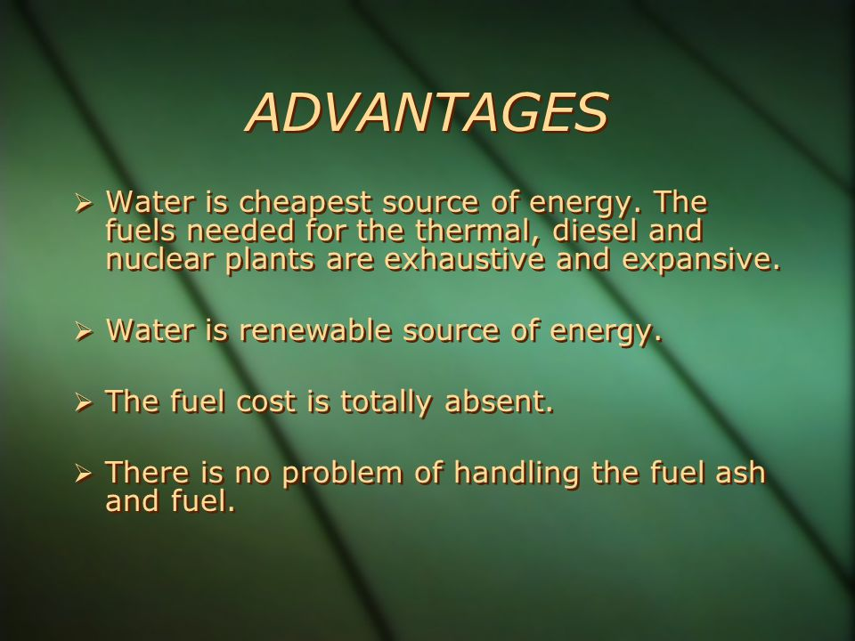ADVANTAGES Water is cheapest source of energy. The fuels needed for the thermal, diesel and nuclear plants are exhaustive and expansive.