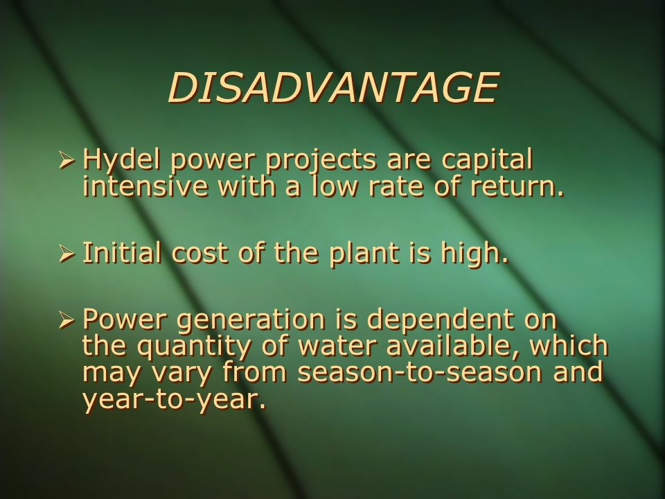 DISADVANTAGE Hydel power projects are capital intensive with a low rate of return. Initial cost of the plant is high.