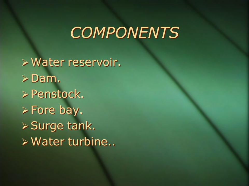 COMPONENTS Water reservoir. Dam. Penstock. Fore bay. Surge tank.