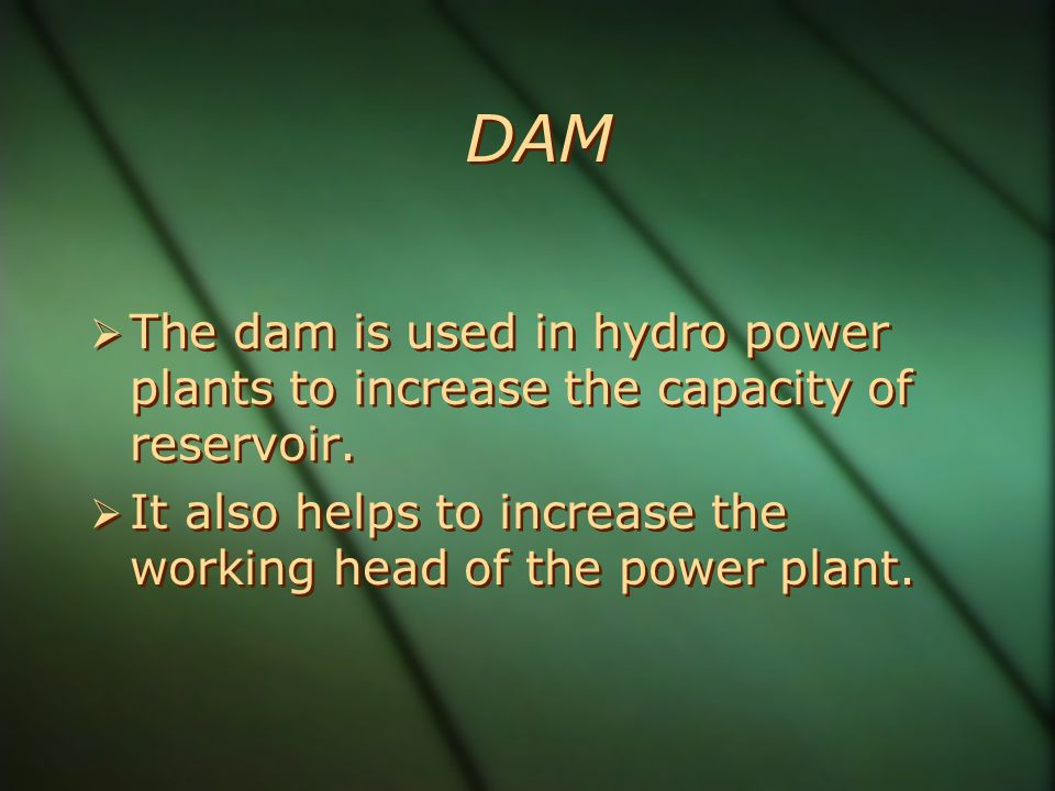 DAM The dam is used in hydro power plants to increase the capacity of reservoir.