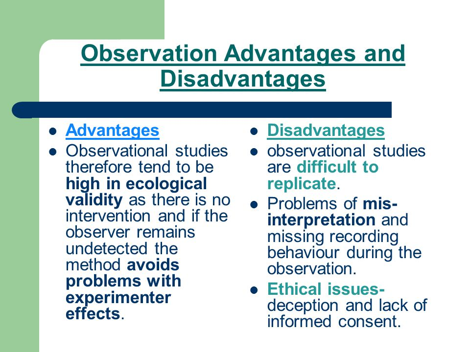 participant observation advantages and disadvantages 2 advantages • can develop understanding not obtained from examining experimental findings • usually do when you have no idea about what is going on disadvantages • can be very inaccurate if done poorly • often gets biases from the person doing the study • can get political pressure to achieve some result.