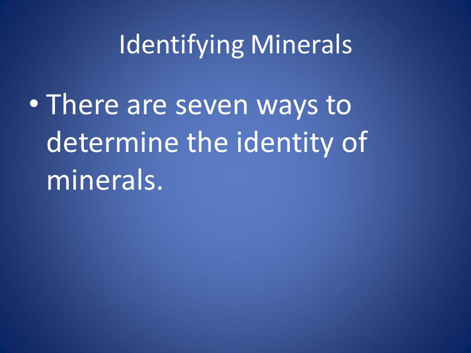 There are seven ways to determine the identity of minerals.