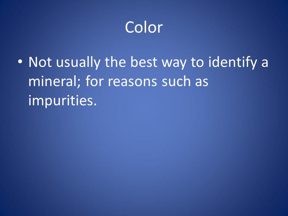 Color Not usually the best way to identify a mineral; for reasons such as impurities.
