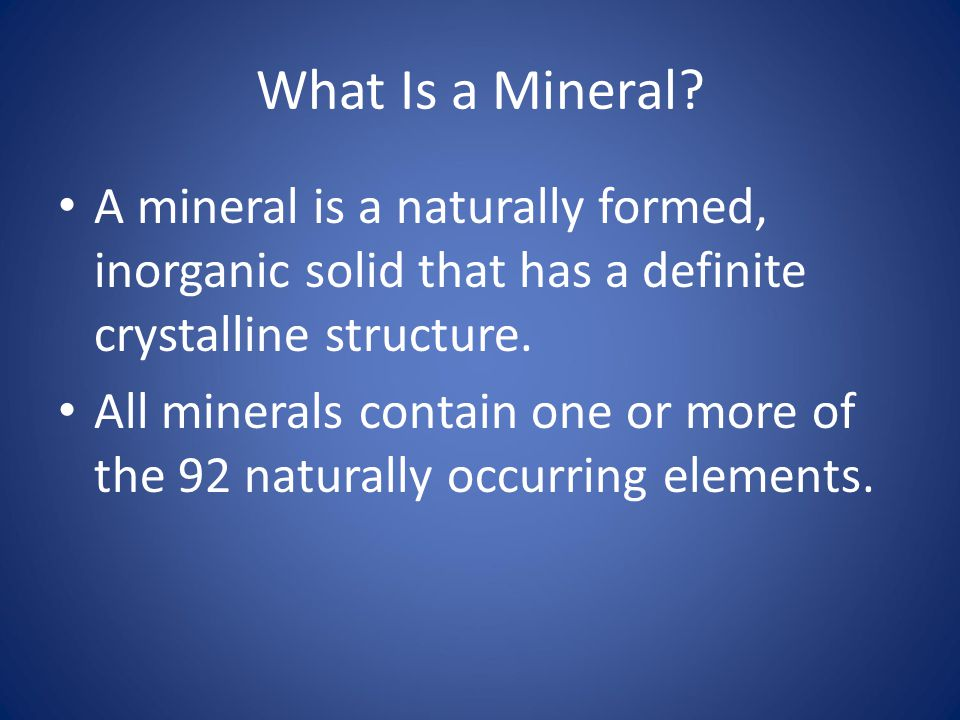 What Is a Mineral A mineral is a naturally formed, inorganic solid that has a definite crystalline structure.
