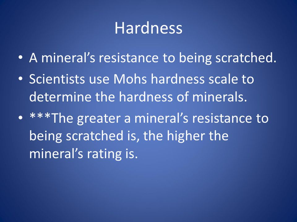 Hardness A mineral's resistance to being scratched.