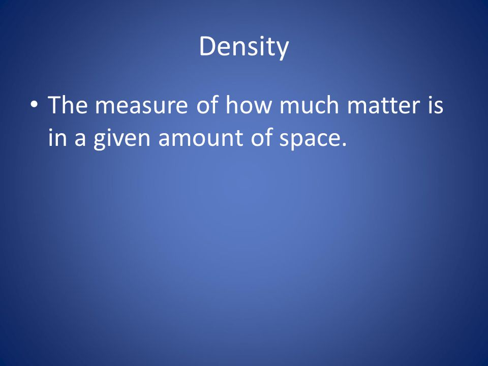 Density The measure of how much matter is in a given amount of space.