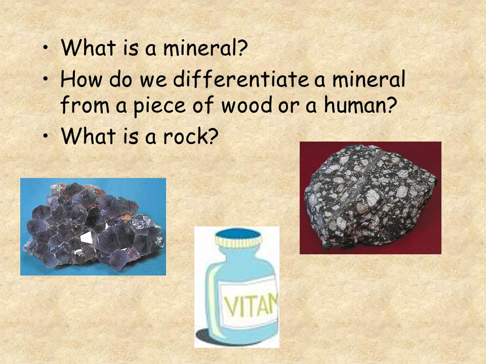 What is a mineral. How do we differentiate a mineral from a piece of wood or a human.