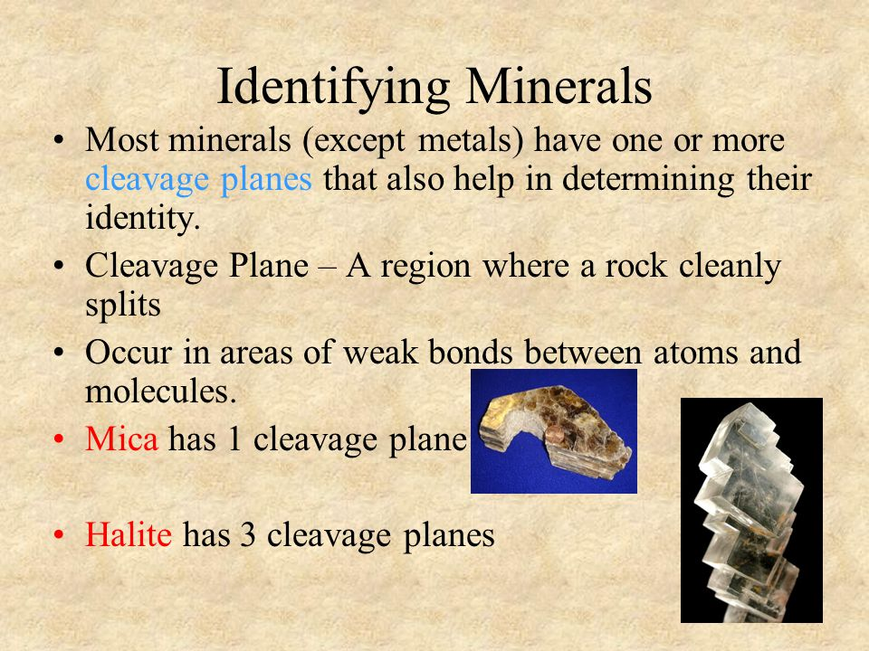Identifying Minerals Most minerals (except metals) have one or more cleavage planes that also help in determining their identity.