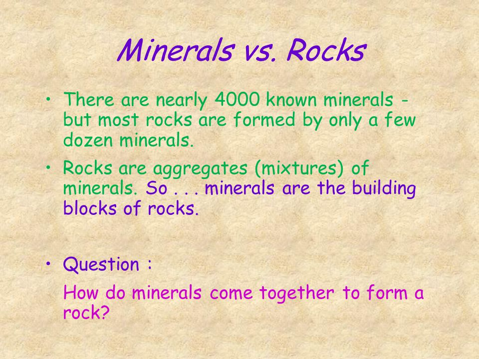 Minerals vs. Rocks There are nearly 4000 known minerals - but most rocks are formed by only a few dozen minerals.