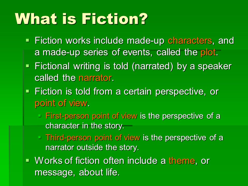 What is Fiction Fiction works include made-up characters, and a made-up series of events, called the plot.