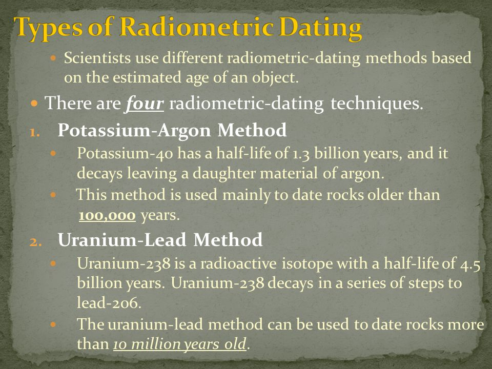 different types of dating methods Radiometric dating using relative percentages of a radioactive parent isotope and daughter isotope in order to find the absolute age of a sample is called different methods of radiometric dating.