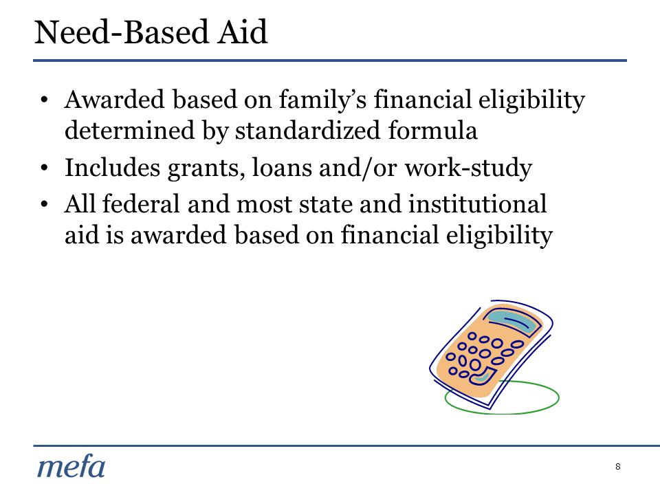 Need-Based AidAwarded based on family's financial eligibility determined by standardized formula. Includes grants, loans and/or work-study.