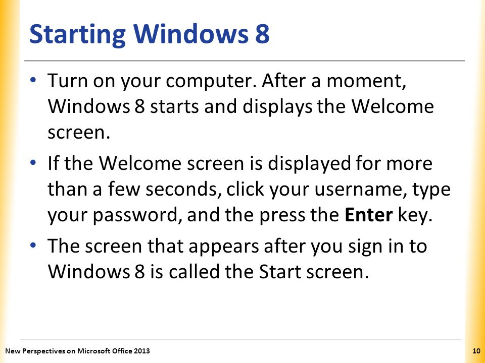 Starting Windows 8 Turn on your computer. After a moment, Windows 8 starts and displays the Welcome screen.