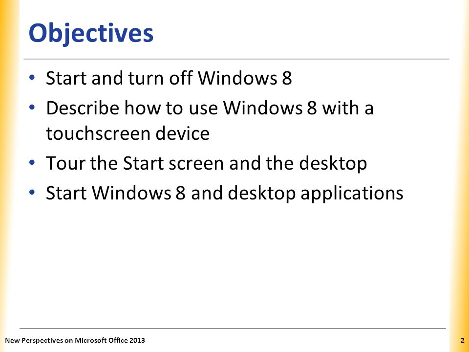 Objectives Start and turn off Windows 8