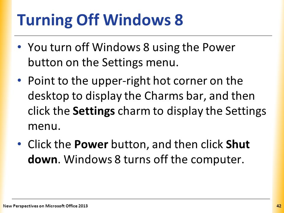 Turning Off Windows 8 You turn off Windows 8 using the Power button on the Settings menu.
