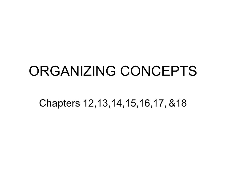 ORGANIZING CONCEPTS Chapters 12,13,14,15,16,17, &18