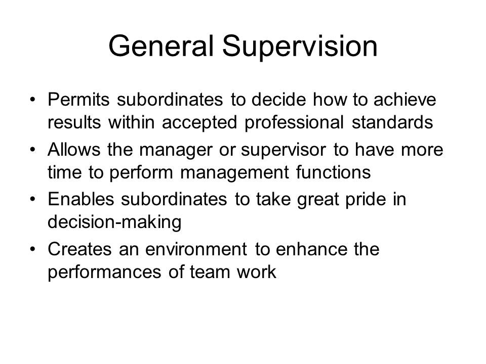 General Supervision Permits subordinates to decide how to achieve results within accepted professional standards.