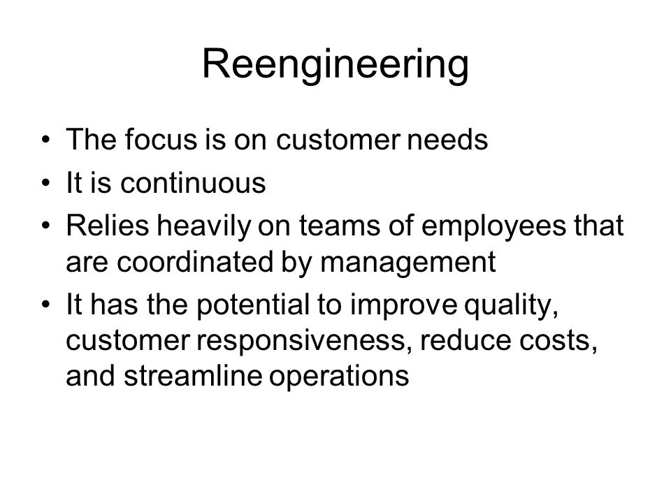 Reengineering The focus is on customer needs It is continuous