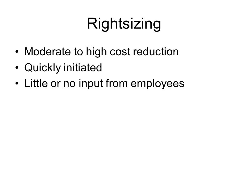 Rightsizing Moderate to high cost reduction Quickly initiated