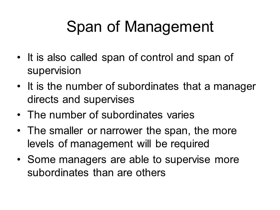 Span of Management It is also called span of control and span of supervision. It is the number of subordinates that a manager directs and supervises.