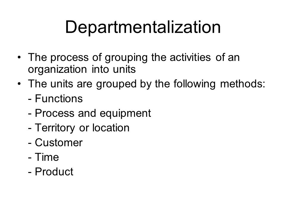 Departmentalization The process of grouping the activities of an organization into units. The units are grouped by the following methods: