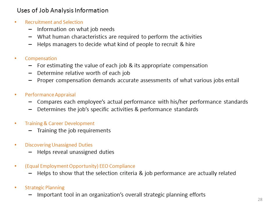 the uses of job analysis Though there are several methods of collecting job analysis information yet choosing the one or a combination of more than one method depends upon the needs and requirements of organization and the objectives of the job analysis process typically, all the methods focus on collecting the basic job.