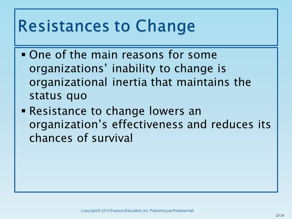 Resistances to Change One of the main reasons for some organizations' inability to change is organizational inertia that maintains the status quo.
