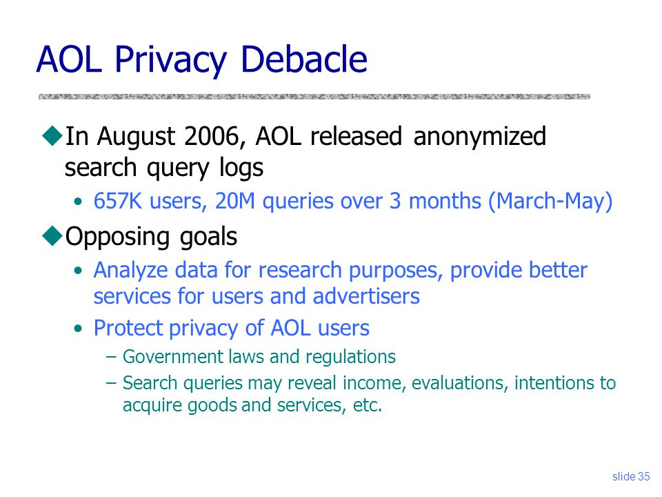 AOL Privacy Debacle In August 2006, AOL released anonymized search query logs. 657K users, 20M queries over 3 months (March-May)