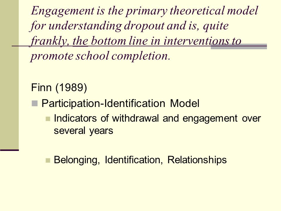 Engagement is the primary theoretical model for understanding dropout and is, quite frankly, the bottom line in interventions to promote school completion.