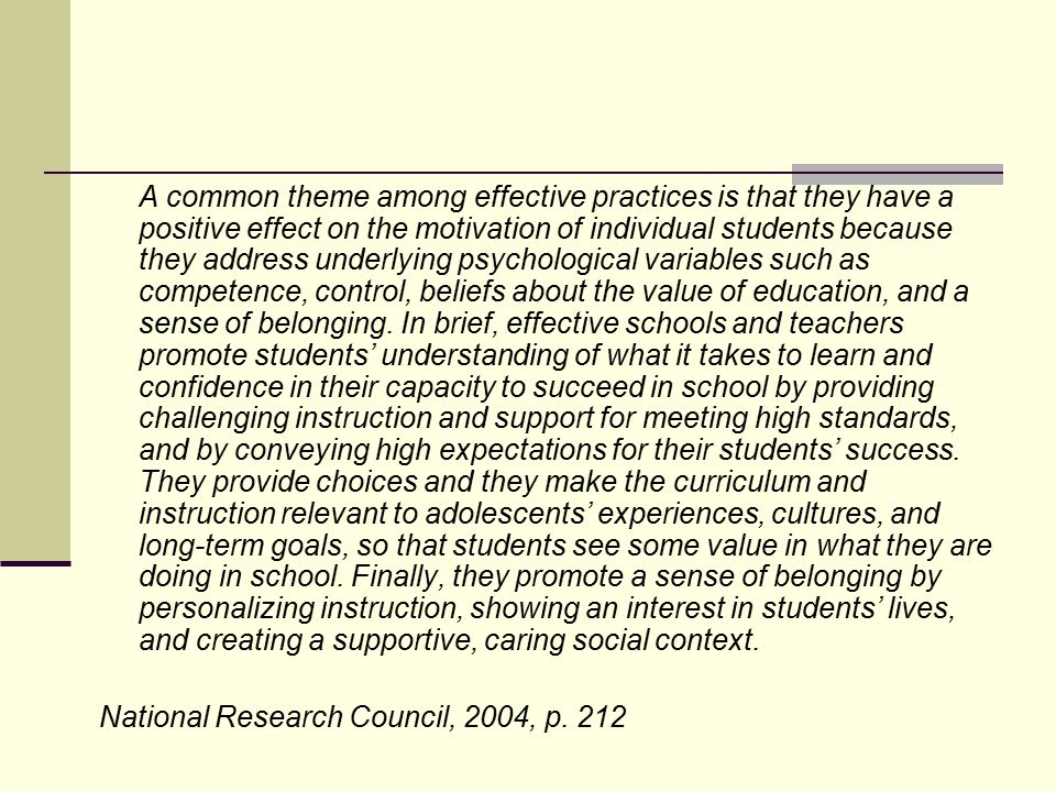 A common theme among effective practices is that they have a positive effect on the motivation of individual students because they address underlying psychological variables such as competence, control, beliefs about the value of education, and a sense of belonging. In brief, effective schools and teachers promote students' understanding of what it takes to learn and confidence in their capacity to succeed in school by providing challenging instruction and support for meeting high standards, and by conveying high expectations for their students' success. They provide choices and they make the curriculum and instruction relevant to adolescents' experiences, cultures, and long-term goals, so that students see some value in what they are doing in school. Finally, they promote a sense of belonging by personalizing instruction, showing an interest in students' lives, and creating a supportive, caring social context.