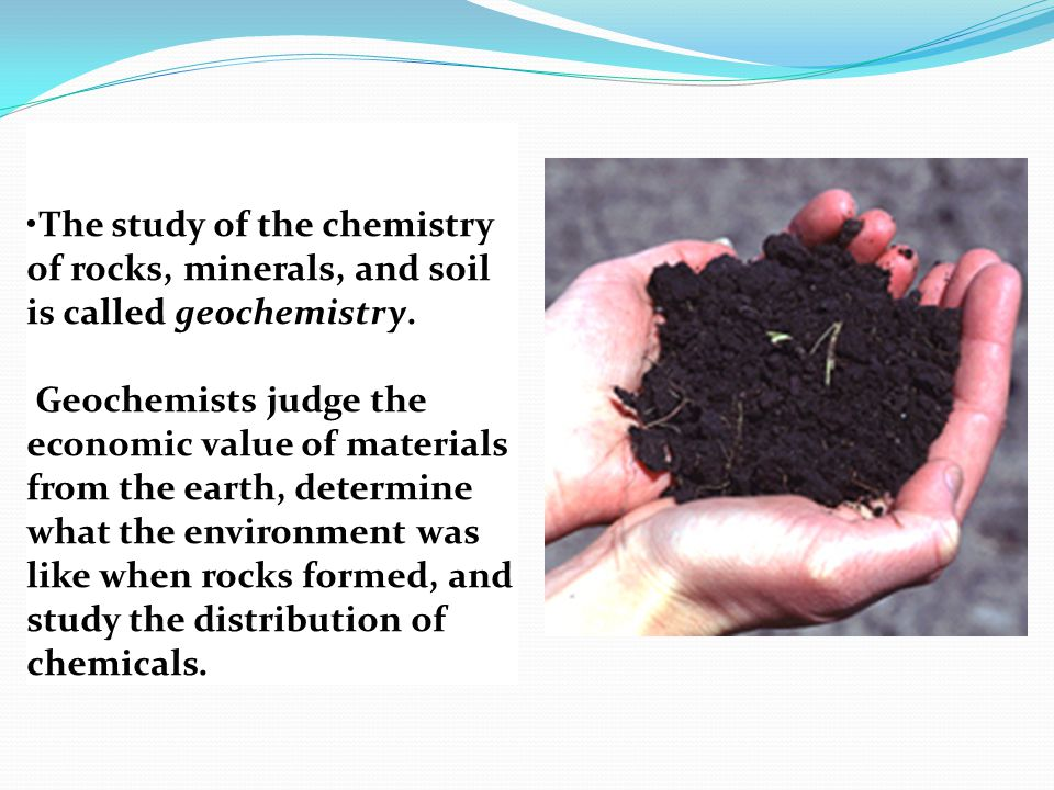The study of the chemistry of rocks, minerals, and soil is called geochemistry.