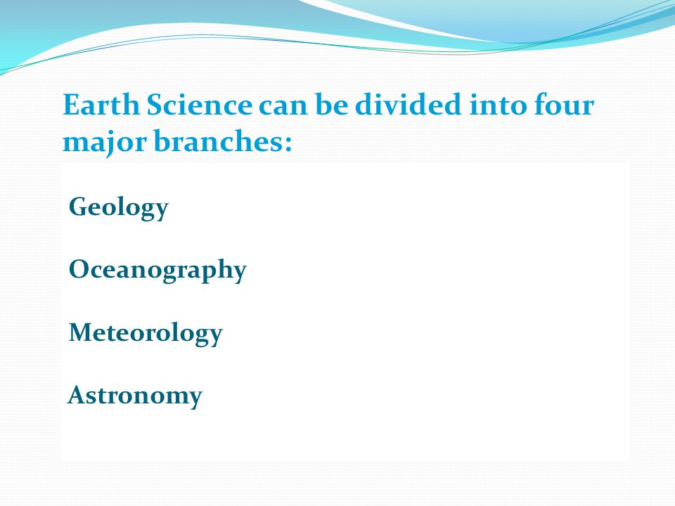 Earth Science can be divided into four major branches: Geology Oceanography Meteorology Astronomy